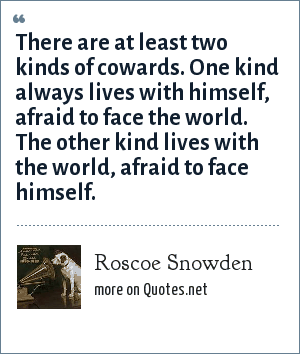Roscoe Snowden: There are at least two kinds of cowards. One kind always lives with himself, afraid to face the world. The other kind lives with the world, afraid to face himself.