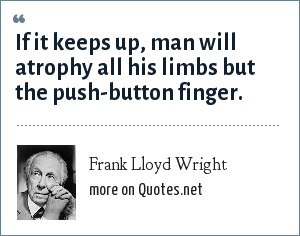 Frank Lloyd Wright: If it keeps up, man will atrophy all his limbs but the push-button finger.