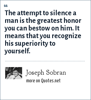 Joseph Sobran: The attempt to silence a man is the greatest honor you can bestow on him. It means that you recognize his superiority to yourself.