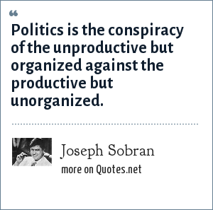 Joseph Sobran: Politics is the conspiracy of the unproductive but organized against the productive but unorganized.