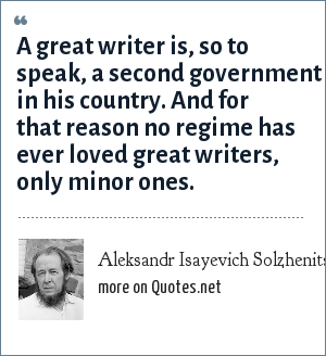 Aleksandr Isayevich Solzhenitsyn: A great writer is, so to speak, a second government in his country. And for that reason no regime has ever loved great writers, only minor ones.