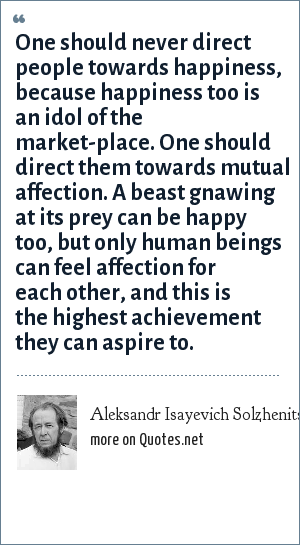 Aleksandr Isayevich Solzhenitsyn: One should never direct people towards happiness, because happiness too is an idol of the market-place. One should direct them towards mutual affection. A beast gnawing at its prey can be happy too, but only human beings can feel affection for each other, and this is the highest achievement they can aspire to.