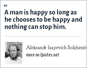 Aleksandr Isayevich Solzhenitsyn: A man is happy so long as he chooses to be happy and nothing can stop him.