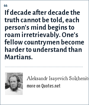 Aleksandr Isayevich Solzhenitsyn: If decade after decade the truth cannot be told, each person's mind begins to roam irretrievably. One's fellow countrymen become harder to understand than Martians.