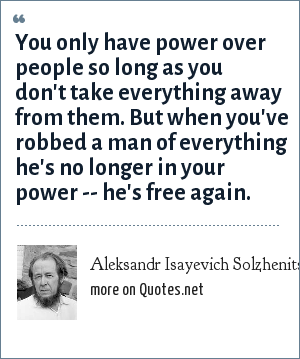 Aleksandr Isayevich Solzhenitsyn: You only have power over people so long as you don't take everything away from them. But when you've robbed a man of everything he's no longer in your power -- he's free again.