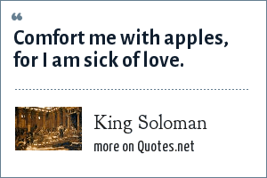 King Soloman: Comfort me with apples, for I am sick of love.