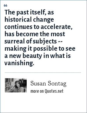 Susan Sontag: The past itself, as historical change continues to accelerate, has become the most surreal of subjects -- making it possible to see a new beauty in what is vanishing.