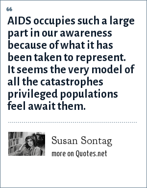 Susan Sontag: AIDS occupies such a large part in our awareness because of what it has been taken to represent. It seems the very model of all the catastrophes privileged populations feel await them.