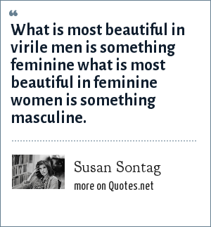 Susan Sontag: What is most beautiful in virile men is something feminine what is most beautiful in feminine women is something masculine.