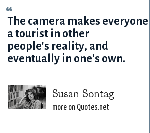 Susan Sontag: The camera makes everyone a tourist in other people's reality, and eventually in one's own.