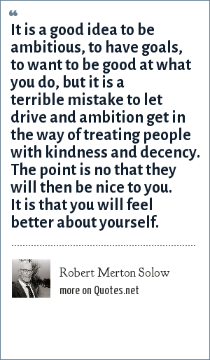 Robert Merton Solow: It is a good idea to be ambitious, to have goals, to want to be good at what you do, but it is a terrible mistake to let drive and ambition get in the way of treating people with kindness and decency. The point is no that they will then be nice to you. It is that you will feel better about yourself.