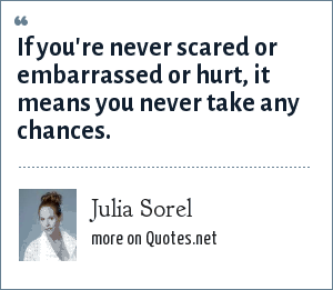 Julia Sorel: If you're never scared or embarrassed or hurt, it means you never take any chances.