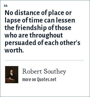 Robert Southey: No distance of place or lapse of time can lessen the friendship of those who are throughout persuaded of each other's worth.