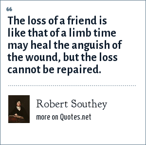 Robert Southey: The loss of a friend is like that of a limb time may heal the anguish of the wound, but the loss cannot be repaired.