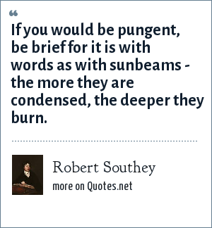 Robert Southey: If you would be pungent, be brief for it is with words as with sunbeams - the more they are condensed, the deeper they burn.