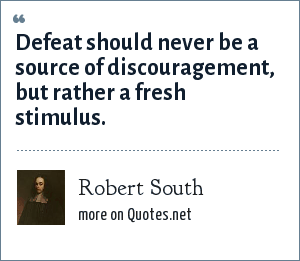 Robert South: Defeat should never be a source of discouragement, but rather a fresh stimulus.
