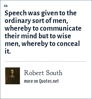 Robert South: Speech was given to the ordinary sort of men, whereby to communicate their mind but to wise men, whereby to conceal it.
