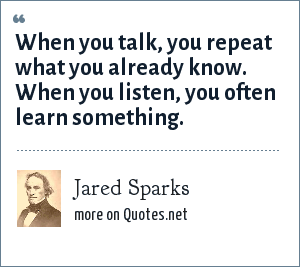 Jared Sparks: When you talk, you repeat what you already know when you listen, you often learn something.