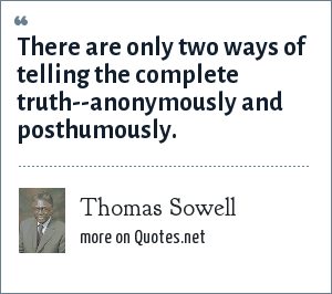 Thomas Sowell: There are only two ways of telling the complete truth--anonymously and posthumously.