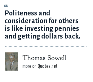 Thomas Sowell: Politeness and consideration for others is like investing pennies and getting dollars back.