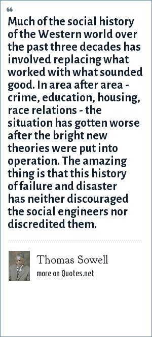 Thomas Sowell: Much of the social history of the Western world over the past three decades has involved replacing what worked with what sounded good. In area after area - crime, education, housing, race relations - the situation has gotten worse after the bright new theories were put into operation. The amazing thing is that this history of failure and disaster has neither discouraged the social engineers nor discredited them.