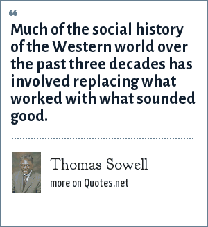 Thomas Sowell: Much of the social history of the Western world over the past three decades has involved replacing what worked with what sounded good.