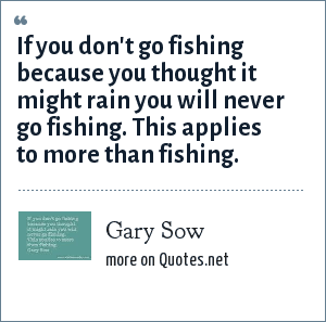 Gary Sow: If you don't go fishing because you thought it might rain you will never go fishing. This applies to more than fishing.