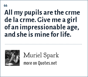 Muriel Spark: All my pupils are the crme de la crme. Give me a girl of an impressionable age, and she is mine for life.