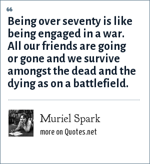 Muriel Spark: Being over seventy is like being engaged in a war. All our friends are going or gone and we survive amongst the dead and the dying as on a battlefield.