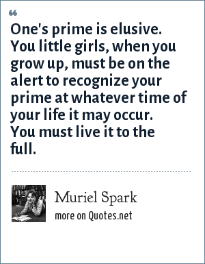Muriel Spark: One's prime is elusive. You little girls, when you grow up, must be on the alert to recognize your prime at whatever time of your life it may occur. You must live it to the full.