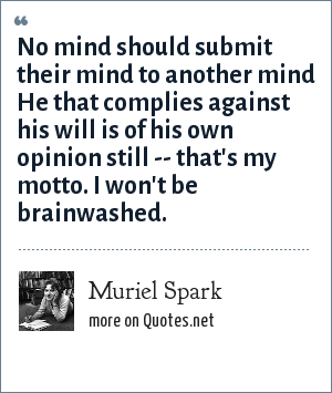 Muriel Spark: No mind should submit their mind to another mind He that complies against his will is of his own opinion still -- that's my motto. I won't be brainwashed.