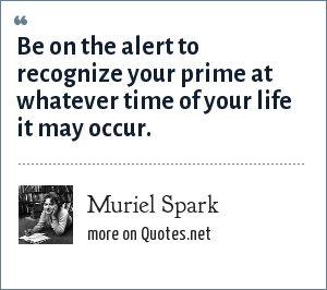 Muriel Spark: Be on the alert to recognize your prime at whatever time of your life it may occur.