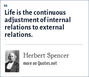 Herbert Spencer: Life is the continuous adjustment of internal relations to external relations.