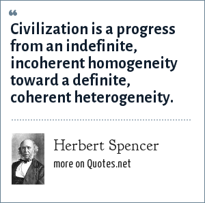 Herbert Spencer: Civilization is a progress from an indefinite, incoherent homogeneity toward a definite, coherent heterogeneity.