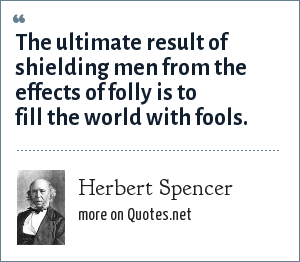 Herbert Spencer: The ultimate result of shielding men from the effects of folly is to fill the world with fools.