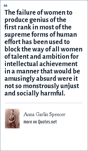 Anna Garlin Spencer: The failure of women to produce genius of the first rank in most of the supreme forms of human effort has been used to block the way of all women of talent and ambition for intellectual achievement in a manner that would be amusingly absurd were it not so monstrously unjust and socially harmful.