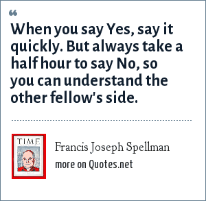 Francis Joseph Spellman: When you say Yes, say it quickly. But always take a half hour to say No, so you can understand the other fellow's side.