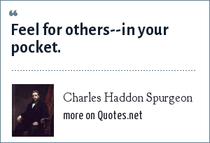 Charles Haddon Spurgeon: Feel for others--in your pocket.