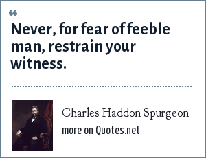 Charles Haddon Spurgeon: Never, for fear of feeble man, restrain your witness.