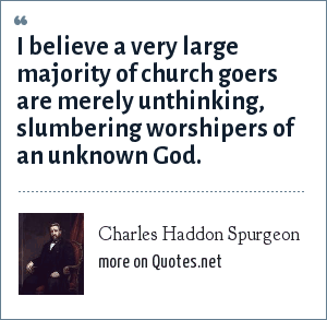 Charles Haddon Spurgeon: I believe a very large majority of church goers are merely unthinking, slumbering worshipers of an unknown God.