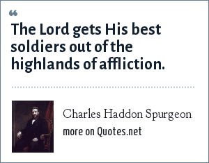 Charles Haddon Spurgeon: The Lord gets His best soldiers out of the highlands of affliction.