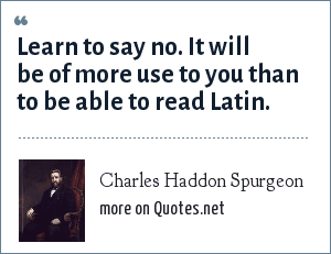 Charles Haddon Spurgeon: Learn to say no. It will be of more use to you than to be able to read Latin.