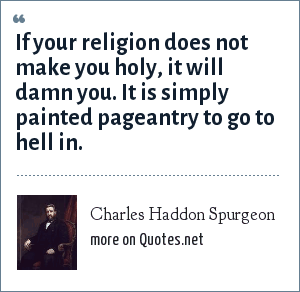 Charles Haddon Spurgeon: If your religion does not make you holy, it will damn you. It is simply painted pageantry to go to hell in.