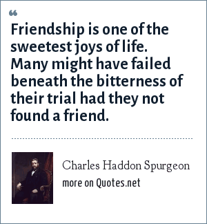 Charles Haddon Spurgeon: Friendship is one of the sweetest joys of life. Many might have failed beneath the bitterness of their trial had they not found a friend.