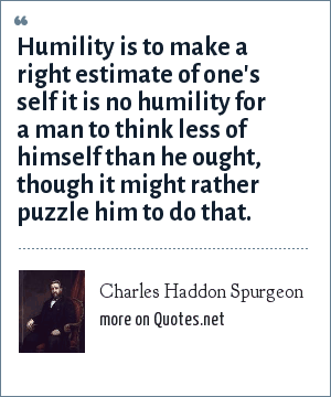 Charles Haddon Spurgeon: Humility is to make a right estimate of one's self it is no humility for a man to think less of himself than he ought, though it might rather puzzle him to do that.