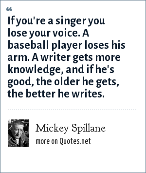 Mickey Spillane: If you're a singer you lose your voice. A baseball player loses his arm. A writer gets more knowledge, and if he's good, the older he gets, the better he writes.