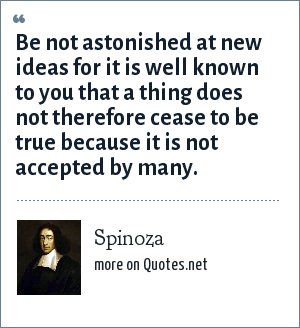 Spinoza: Be not astonished at new ideas for it is well known to you that a thing does not therefore cease to be true because it is not accepted by many.