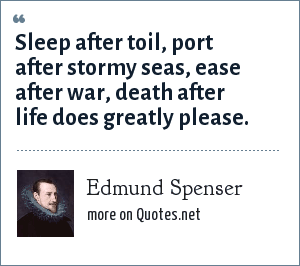 Edmund Spenser: Sleep after toil, port after stormy seas, ease after war, death after life does greatly please.