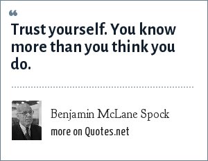 Benjamin McLane Spock: Trust yourself. You know more than you think you do.