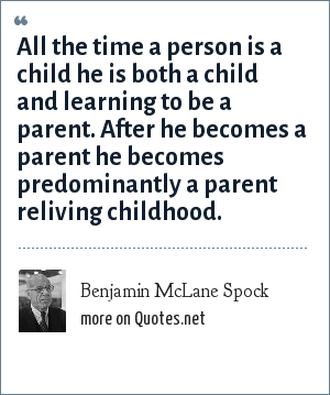 Benjamin McLane Spock: All the time a person is a child he is both a child and learning to be a parent. After he becomes a parent he becomes predominantly a parent reliving childhood.